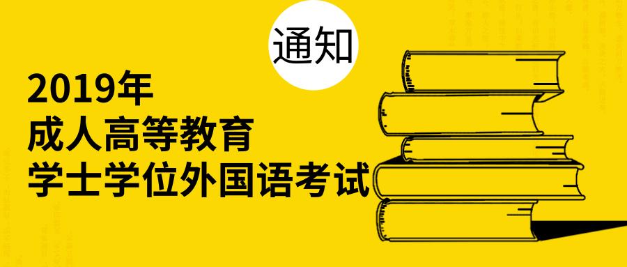 关于做好2019年成人高等教育学士学位外国语水平全省统一考试报名工作的通知
